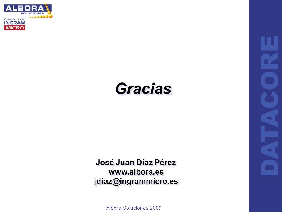 Albora Soluciones 2009 DATACORE Gracias José Juan Díaz Pérez www.albora.es jdiaz@ingrammicro.es José Juan Díaz Pérez www.albora.es jdiaz@ingrammicro.e