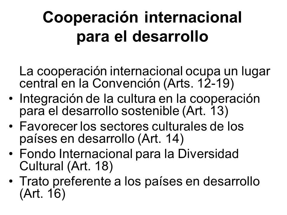Cooperación internacional para el desarrollo La cooperación internacional ocupa un lugar central en la Convención (Arts. 12-19) Integración de la cult