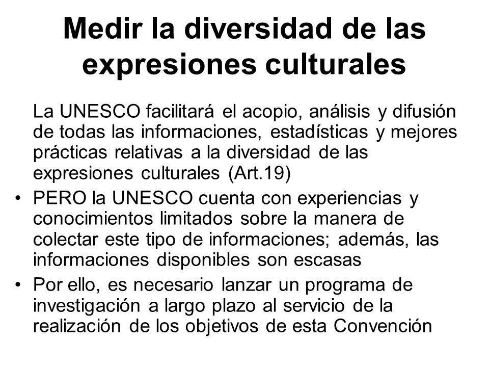 Medir la diversidad de las expresiones culturales La UNESCO facilitará el acopio, análisis y difusión de todas las informaciones, estadísticas y mejor