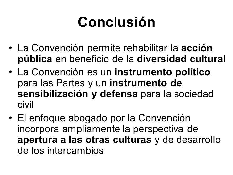 Conclusión La Convención permite rehabilitar la acción pública en beneficio de la diversidad cultural La Convención es un instrumento político para la