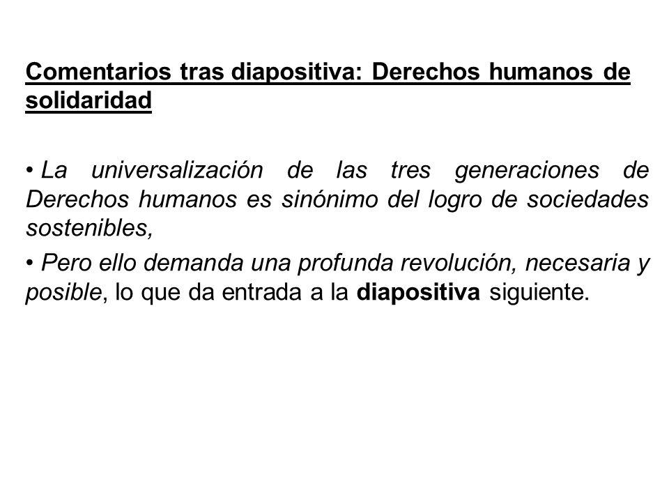 Comentarios tras diapositiva: Derechos humanos de solidaridad La universalización de las tres generaciones de Derechos humanos es sinónimo del logro de sociedades sostenibles, Pero ello demanda una profunda revolución, necesaria y posible, lo que da entrada a la diapositiva siguiente.