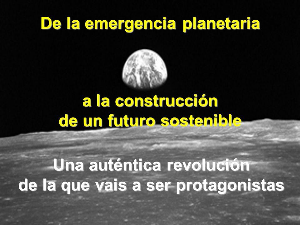 a la construcción de un futuro sostenible De la emergencia planetaria Una auténtica revolución de la que vais a ser protagonistas