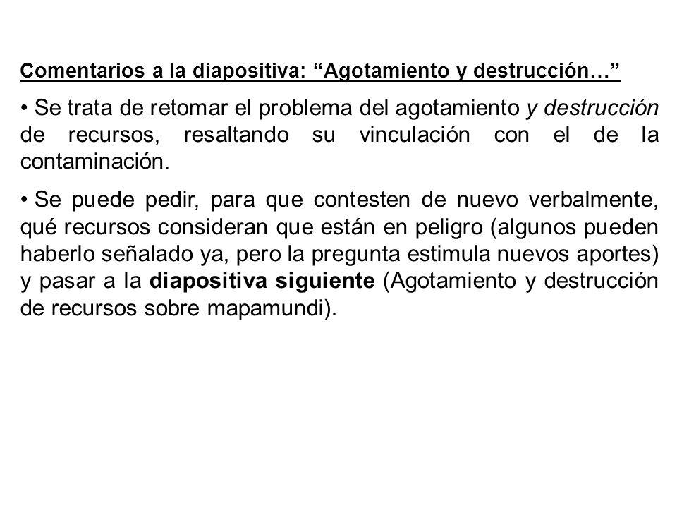 Comentarios a la diapositiva: Agotamiento y destrucción… Se trata de retomar el problema del agotamiento y destrucción de recursos, resaltando su vinculación con el de la contaminación.