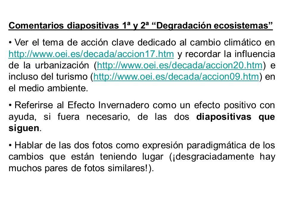 Comentarios diapositivas 1ª y 2ª Degradación ecosistemas Ver el tema de acción clave dedicado al cambio climático en http://www.oei.es/decada/accion17.htm y recordar la influencia de la urbanización (http://www.oei.es/decada/accion20.htm) e incluso del turismo (http://www.oei.es/decada/accion09.htm) en el medio ambiente.