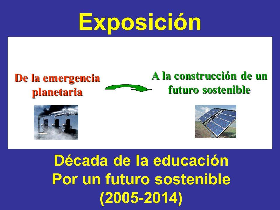 Exposición De la emergencia planetaria A la construcción de un futuro sostenible Década de la educación Por un futuro sostenible (2005-2014)