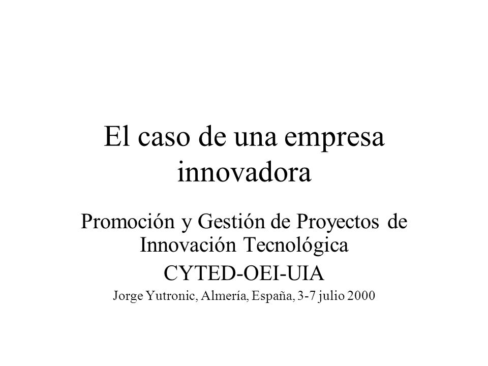 El caso de una empresa innovadora Promoción y Gestión de Proyectos de Innovación Tecnológica CYTED-OEI-UIA Jorge Yutronic, Almería, España, 3-7 julio 2000