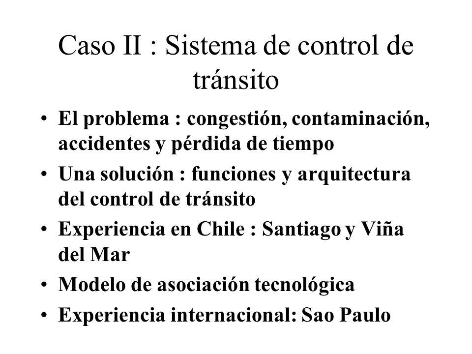Caso II : Sistema de control de tránsito El problema : congestión, contaminación, accidentes y pérdida de tiempo Una solución : funciones y arquitectura del control de tránsito Experiencia en Chile : Santiago y Viña del Mar Modelo de asociación tecnológica Experiencia internacional: Sao Paulo