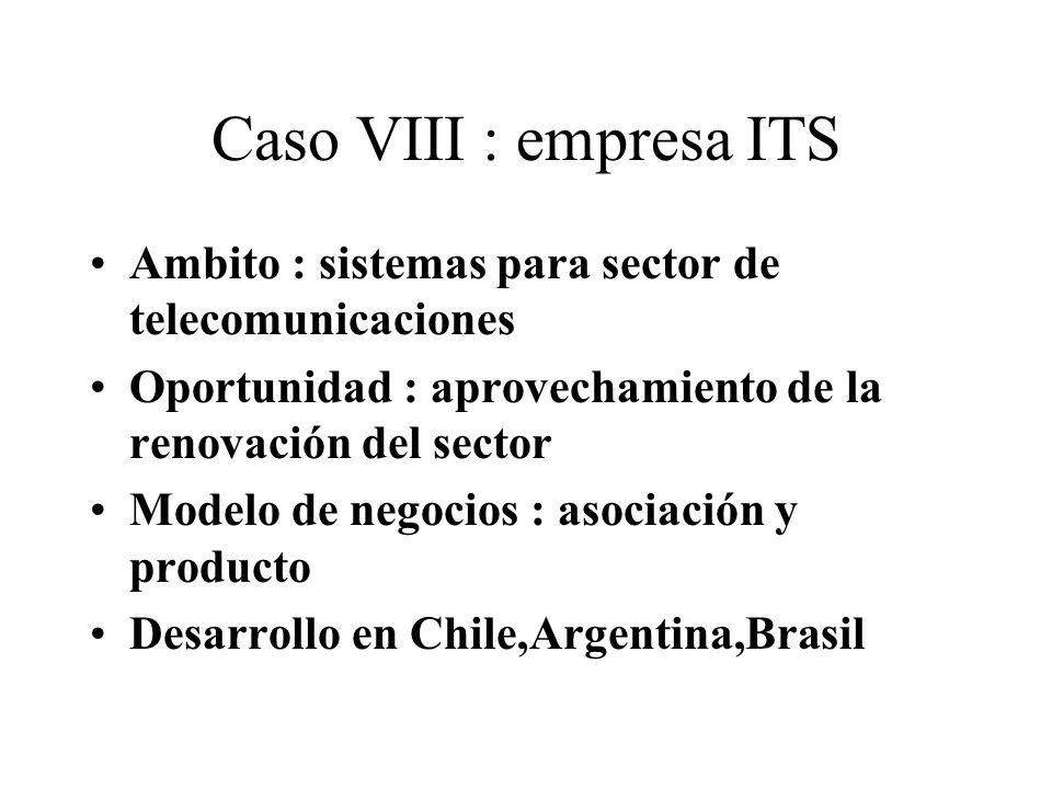 Caso VIII : empresa ITS Ambito : sistemas para sector de telecomunicaciones Oportunidad : aprovechamiento de la renovación del sector Modelo de negocios : asociación y producto Desarrollo en Chile,Argentina,Brasil