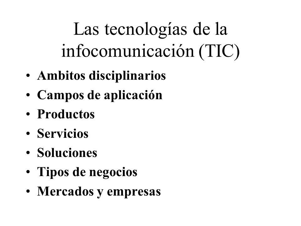 Las tecnologías de la infocomunicación (TIC) Ambitos disciplinarios Campos de aplicación Productos Servicios Soluciones Tipos de negocios Mercados y empresas