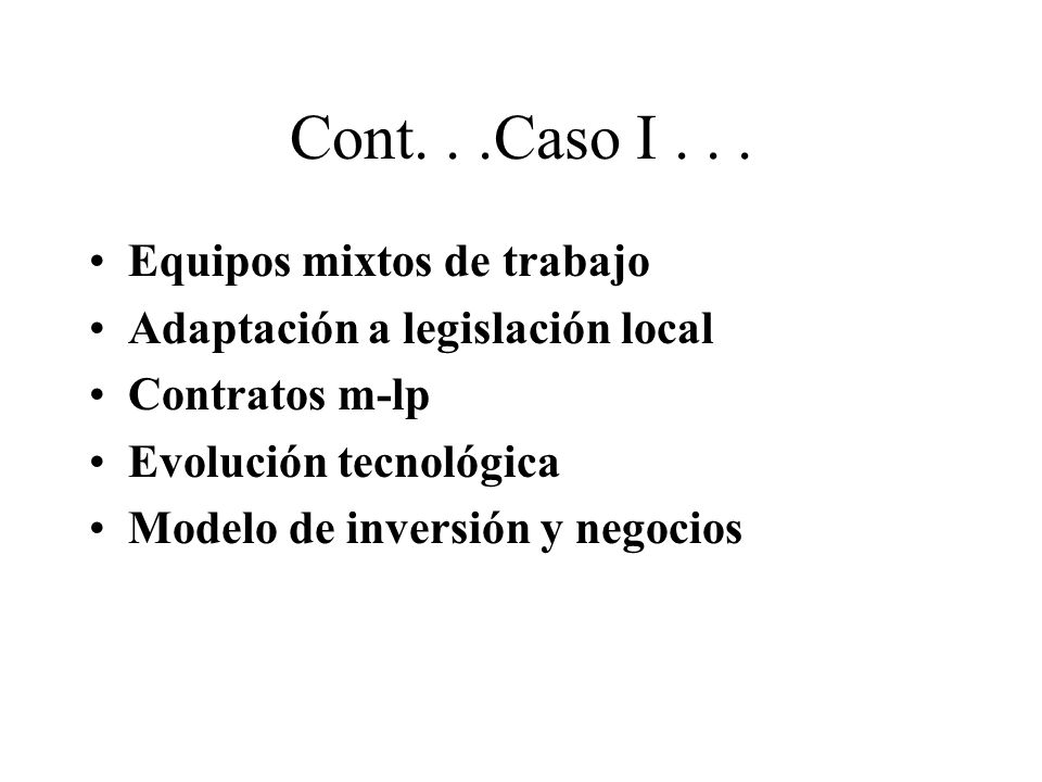Cont...Caso I... Equipos mixtos de trabajo Adaptación a legislación local Contratos m-lp Evolución tecnológica Modelo de inversión y negocios