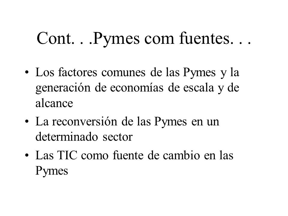 Cont...Pymes com fuentes... Los factores comunes de las Pymes y la generación de economías de escala y de alcance La reconversión de las Pymes en un d