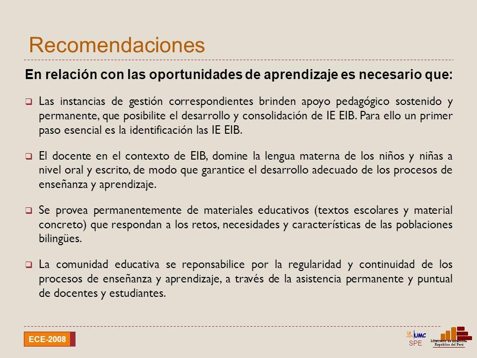 SPE Ministerio de Educación República del Perú ECE-2008 Recomendaciones En relación con las oportunidades de aprendizaje es necesario que: Implementar programas de acompañamiento pedagógico, dándole prioridad al III y IV Ciclo.
