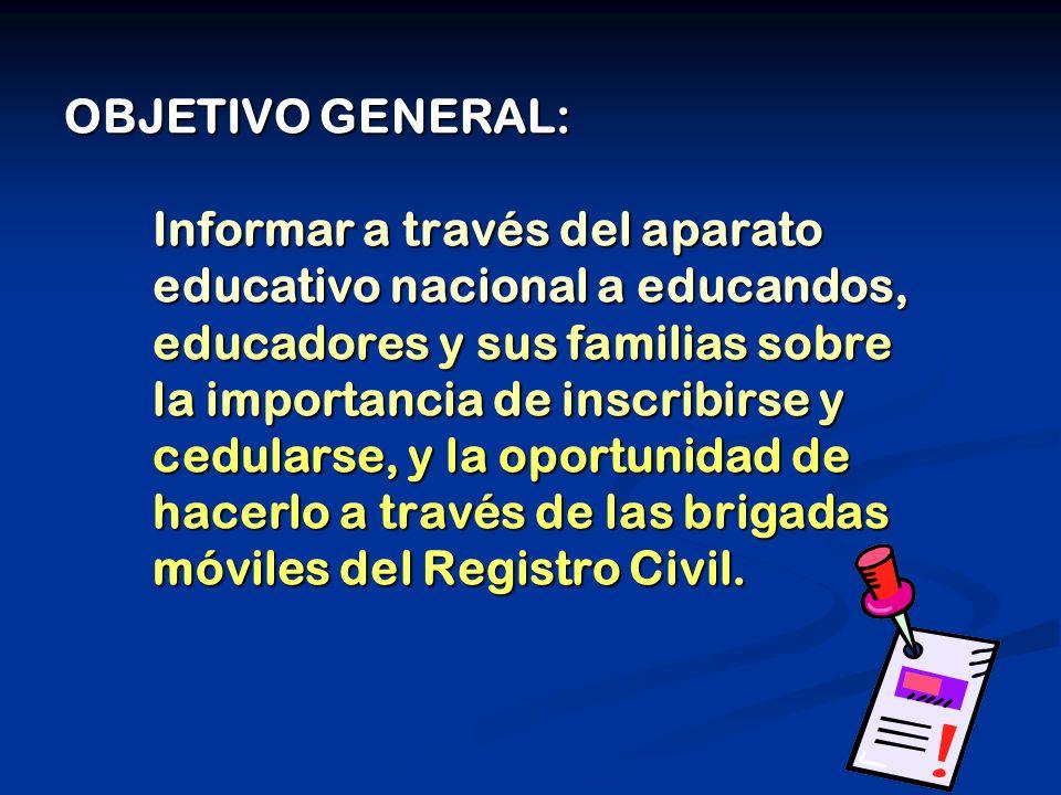 OBJETIVO GENERAL: Informar a través del aparato educativo nacional a educandos, educadores y sus familias sobre la importancia de inscribirse y cedula