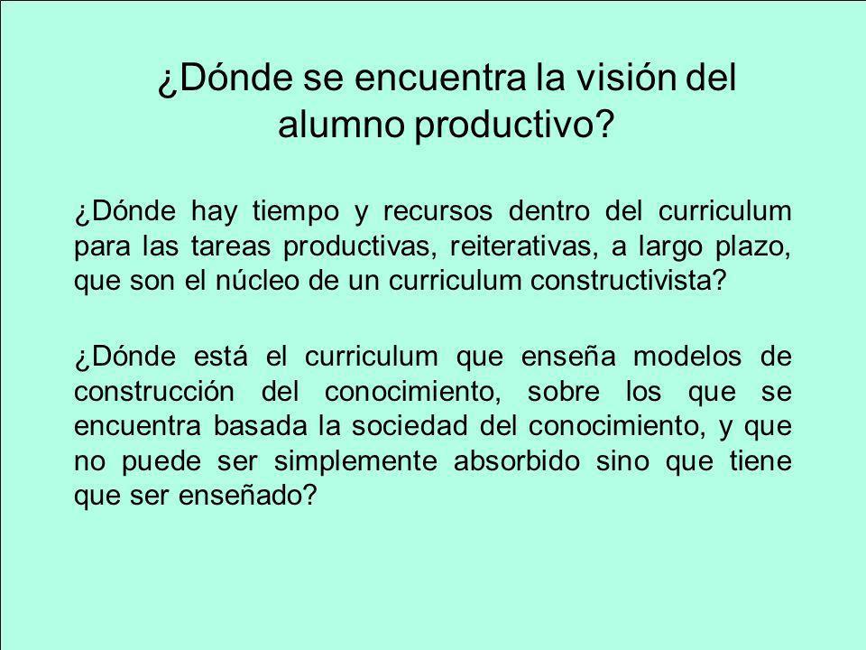 ¿Dónde se encuentra la visión del alumno productivo? ¿Dónde hay tiempo y recursos dentro del curriculum para las tareas productivas, reiterativas, a l