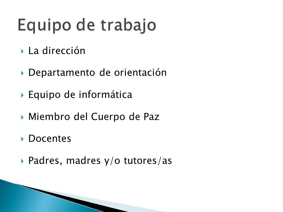 La dirección Departamento de orientación Equipo de informática Miembro del Cuerpo de Paz Docentes Padres, madres y/o tutores/as