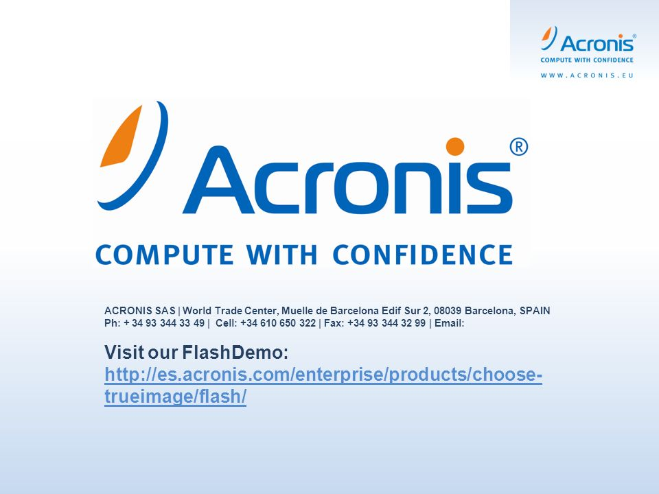 ACRONIS SAS | World Trade Center, Muelle de Barcelona Edif Sur 2, Barcelona, SPAIN Ph: | Cell: | Fax: |   Visit our FlashDemo:   trueimage/flash/   trueimage/flash/