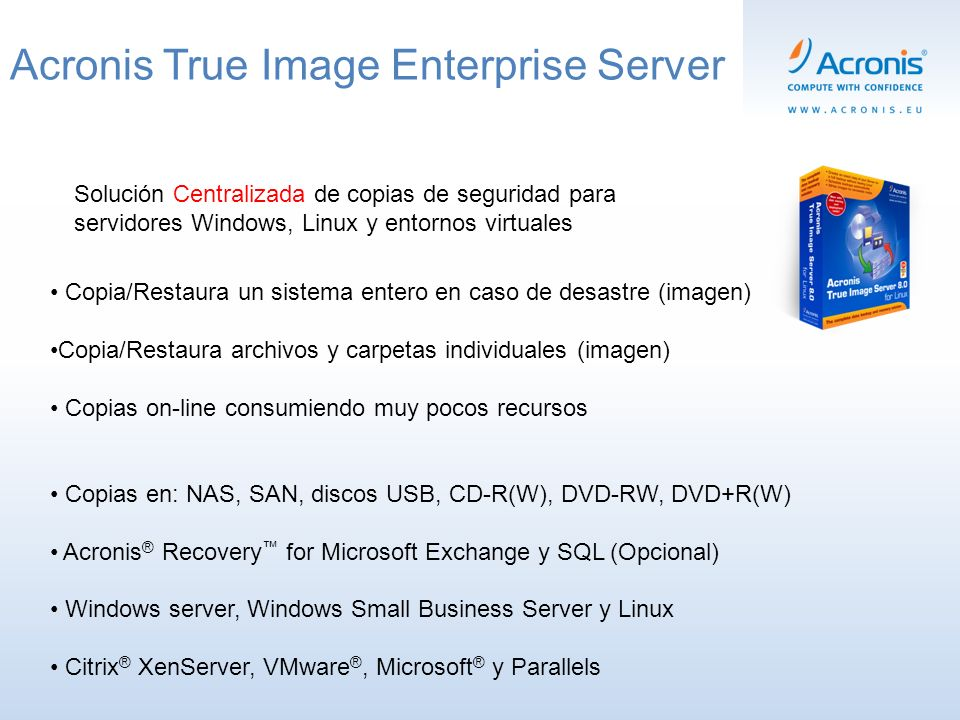Acronis True Image Enterprise Server Solución Centralizada de copias de seguridad para servidores Windows, Linux y entornos virtuales Copia/Restaura un sistema entero en caso de desastre (imagen) Copia/Restaura archivos y carpetas individuales (imagen) Copias on-line consumiendo muy pocos recursos Copias en: NAS, SAN, discos USB, CD-R(W), DVD-RW, DVD+R(W) Acronis ® Recovery for Microsoft Exchange y SQL (Opcional) Windows server, Windows Small Business Server y Linux Citrix ® XenServer, VMware ®, Microsoft ® y Parallels