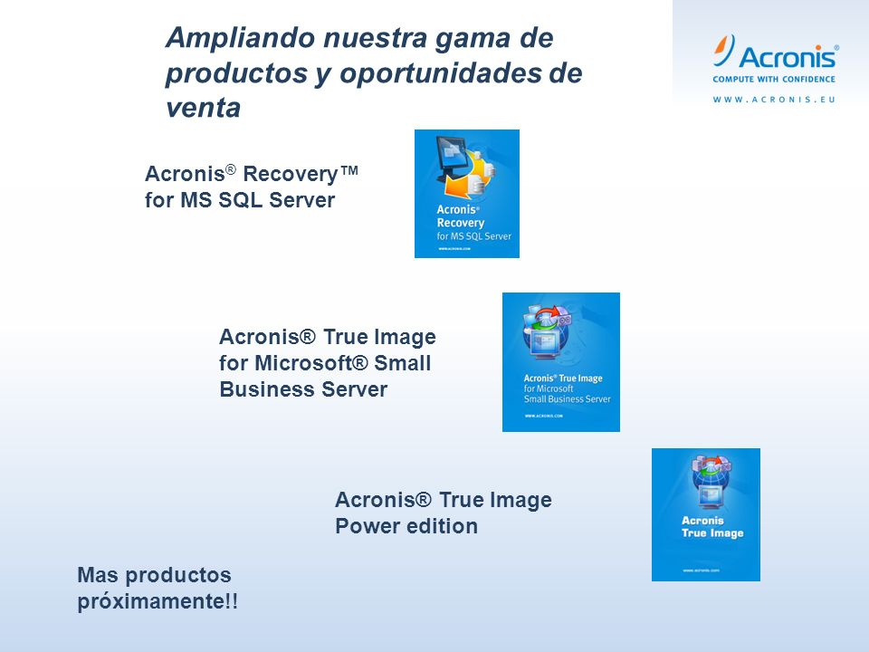 Ampliando nuestra gama de productos y oportunidades de venta Acronis® True Image for Microsoft® Small Business Server Acronis ® Recovery for MS SQL Server Acronis® True Image Power edition Mas productos próximamente!!