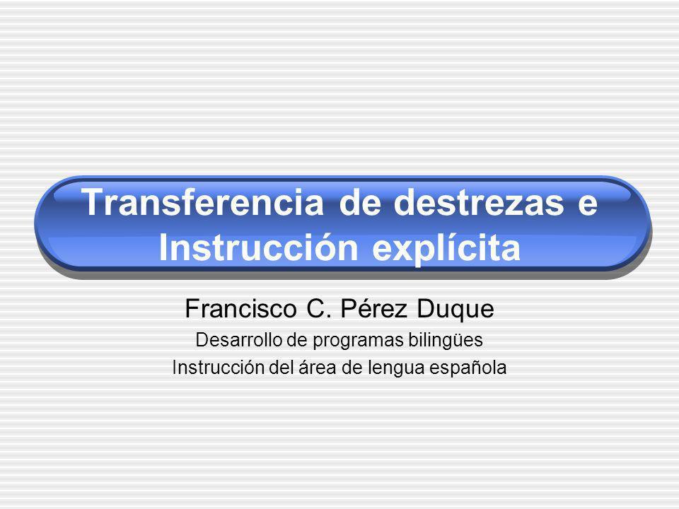 Transferencia de destrezas e Instrucción explícita Francisco C. Pérez Duque Desarrollo de programas bilingües Instrucción del área de lengua española