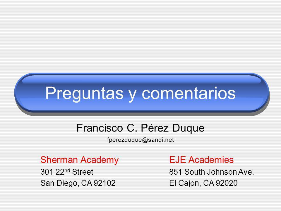 Preguntas y comentarios Francisco C. Pérez Duque fperezduque@sandi.net Sherman Academy 301 22 nd Street San Diego, CA 92102 EJE Academies 851 South Jo