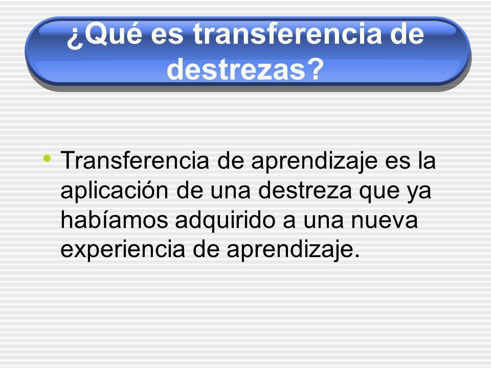 ¿Qué es transferencia de destrezas? Transferencia de aprendizaje es la aplicación de una destreza que ya habíamos adquirido a una nueva experiencia de