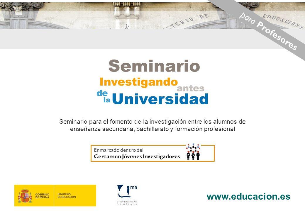 www.educacion.es 1 Seminario para el fomento de la investigación entre los alumnos de enseñanza secundaria, bachillerato y formación profesional para Profesores Enmarcado dentro del Certamen Jóvenes Investigadores