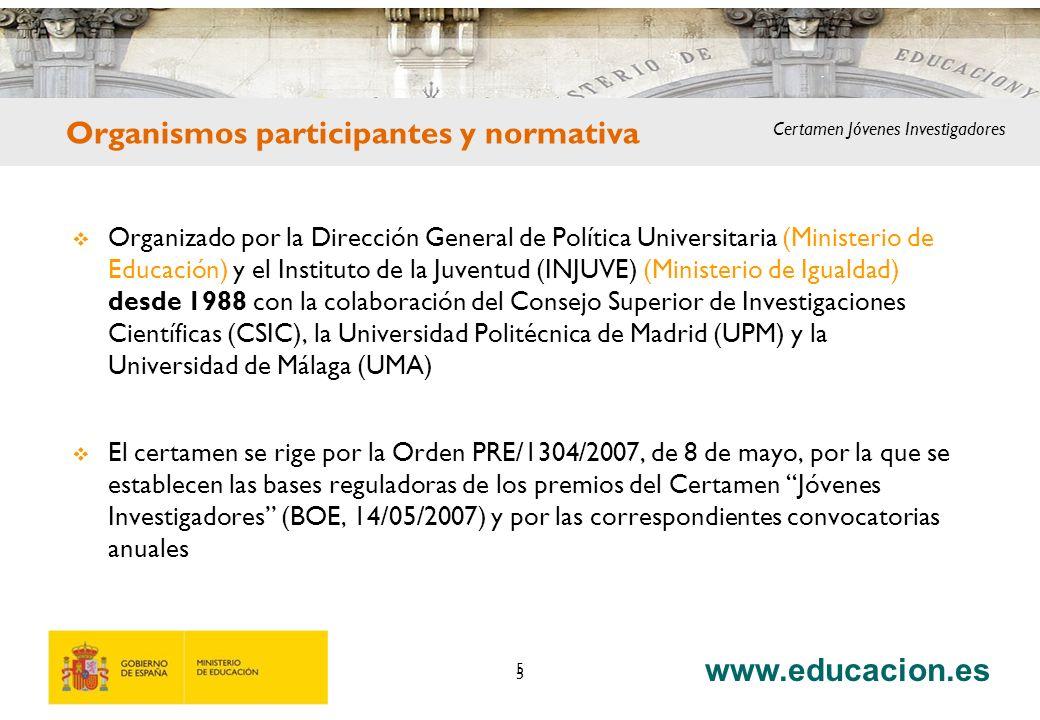 www.educacion.es 5 Organizado por la Dirección General de Política Universitaria (Ministerio de Educación) y el Instituto de la Juventud (INJUVE) (Ministerio de Igualdad) desde 1988 con la colaboración del Consejo Superior de Investigaciones Científicas (CSIC), la Universidad Politécnica de Madrid (UPM) y la Universidad de Málaga (UMA) El certamen se rige por la Orden PRE/1304/2007, de 8 de mayo, por la que se establecen las bases reguladoras de los premios del Certamen Jóvenes Investigadores (BOE, 14/05/2007) y por las correspondientes convocatorias anuales 5 Certamen Jóvenes Investigadores Organismos participantes y normativa Certamen Jóvenes Investigadores