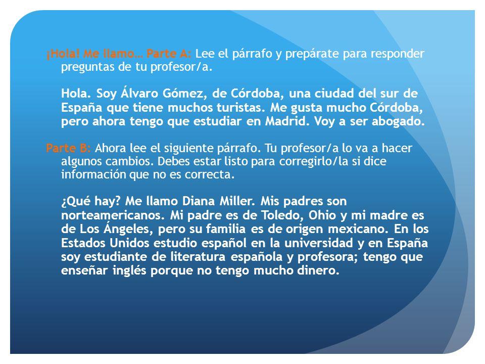 ¡Hola! Me llamo… Parte A: Lee el párrafo y prepárate para responder preguntas de tu profesor/a. Hola. Soy Álvaro Gómez, de Córdoba, una ciudad del sur