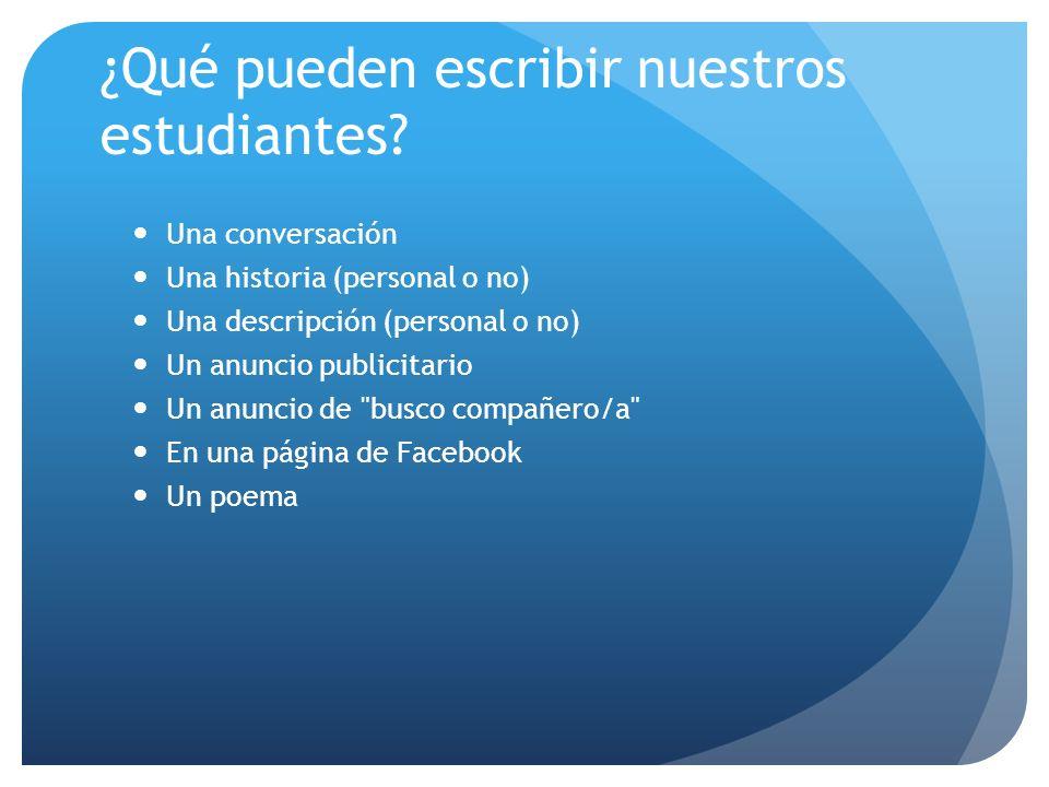 ¿Qué pueden escribir nuestros estudiantes? Una conversación Una historia (personal o no) Una descripción (personal o no) Un anuncio publicitario Un an