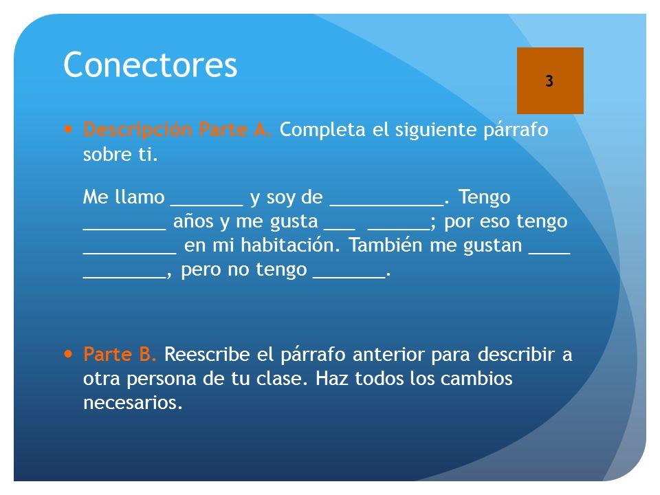 Conectores Descripción Parte A. Completa el siguiente párrafo sobre ti. Me llamo _______ y soy de ___________. Tengo ________ años y me gusta ___ ____