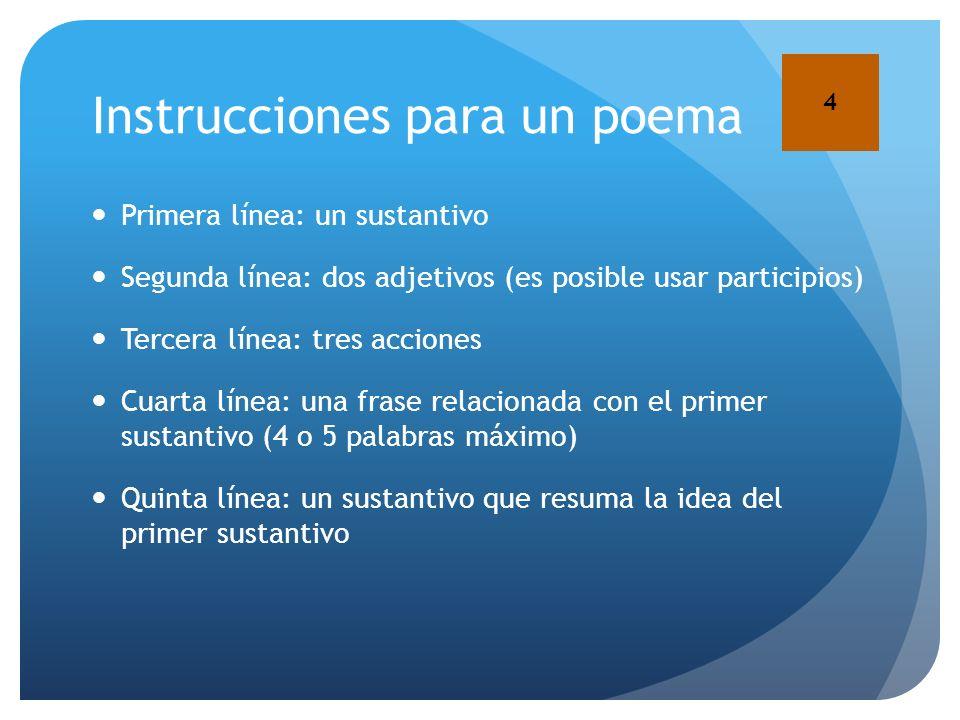 Instrucciones para un poema Primera línea: un sustantivo Segunda línea: dos adjetivos (es posible usar participios) Tercera línea: tres acciones Cuart
