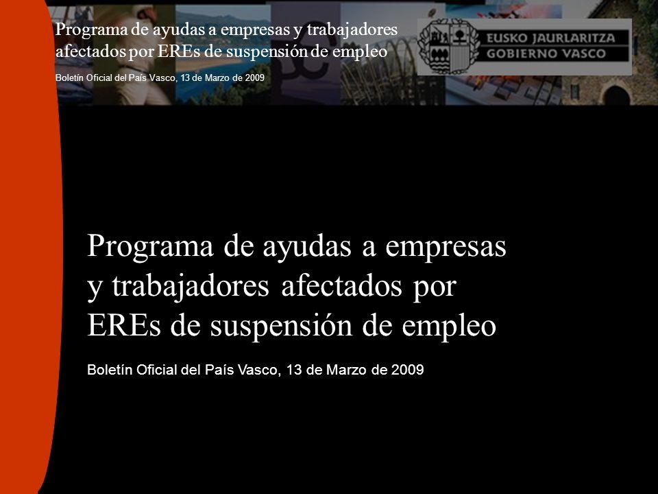 Programa de ayudas a empresas y trabajadores afectados por EREs de suspensión de empleo Boletín Oficial del País Vasco, 13 de Marzo de 2009 Programa d