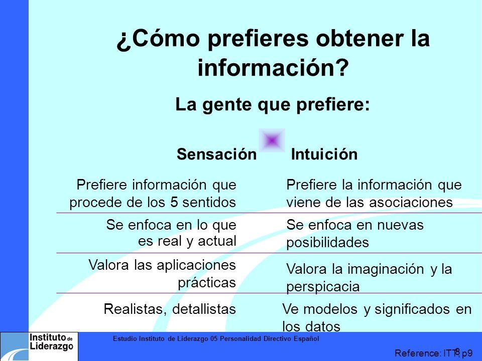 Estudio Instituto de Liderazgo 05 Personalidad Directivo Español 8 ¿ Cómo prefieres obtener la información? La gente que prefiere: Sensación Intuición