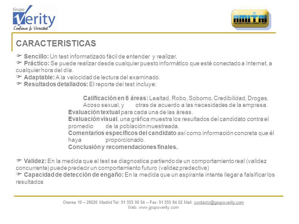 INFORME DE RESULTADOS Adaptable a cada puesto y amplia información dada por: Entrega de puntuación por cada uno de los parámetros Informe Escrito Aclaración a respuestas Preguntas recomendadas a ser incluidas en una futura entrevista Valoración Final (Recomendable, No Recomendable, Dudoso) Orense 16 – 28020 Madrid Tel: 91 555 90 54 – Fax: 91 555 84 02 Mail: contacto@grupoverity.comcontacto@ Web: www.grupoverity.com