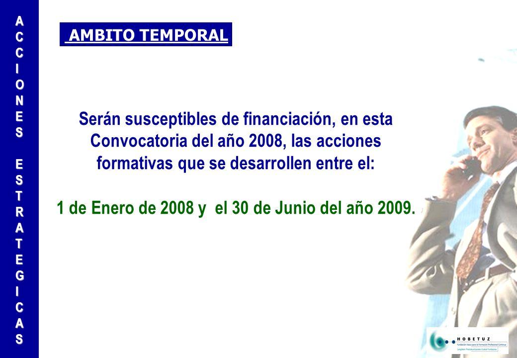 AMBITO TEMPORAL Serán susceptibles de financiación, en esta Convocatoria del año 2008, las acciones formativas que se desarrollen entre el: 1 de Enero de 2008 y el 30 de Junio del año 2009.