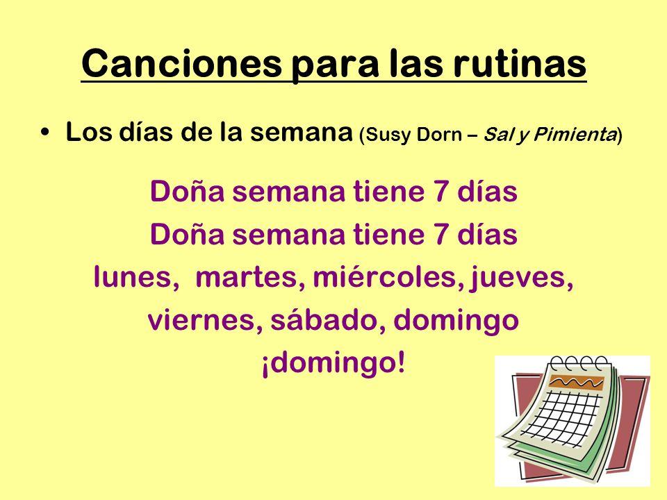 Canciones para las rutinas Los días de la semana (Susy Dorn – Sal y Pimienta) Doña semana tiene 7 días lunes, martes, miércoles, jueves, viernes, sábado, domingo ¡domingo!