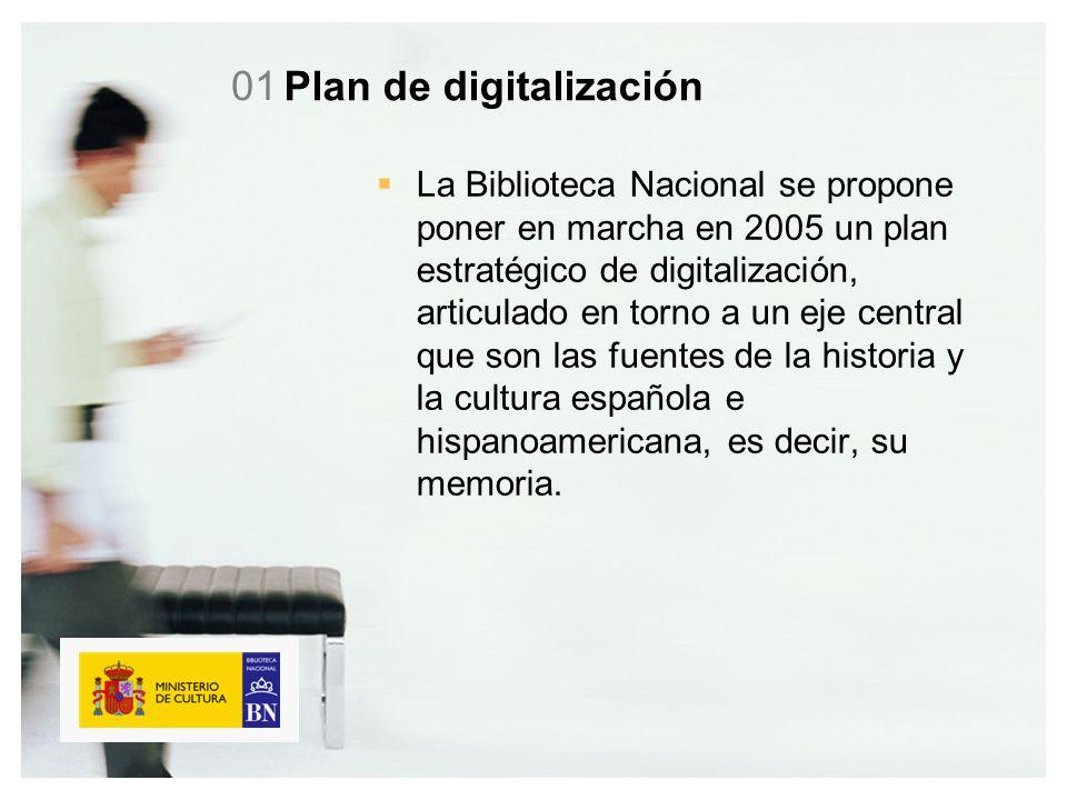 Plan de digitalización La Biblioteca Nacional se propone poner en marcha en 2005 un plan estratégico de digitalización, articulado en torno a un eje central que son las fuentes de la historia y la cultura española e hispanoamericana, es decir, su memoria.