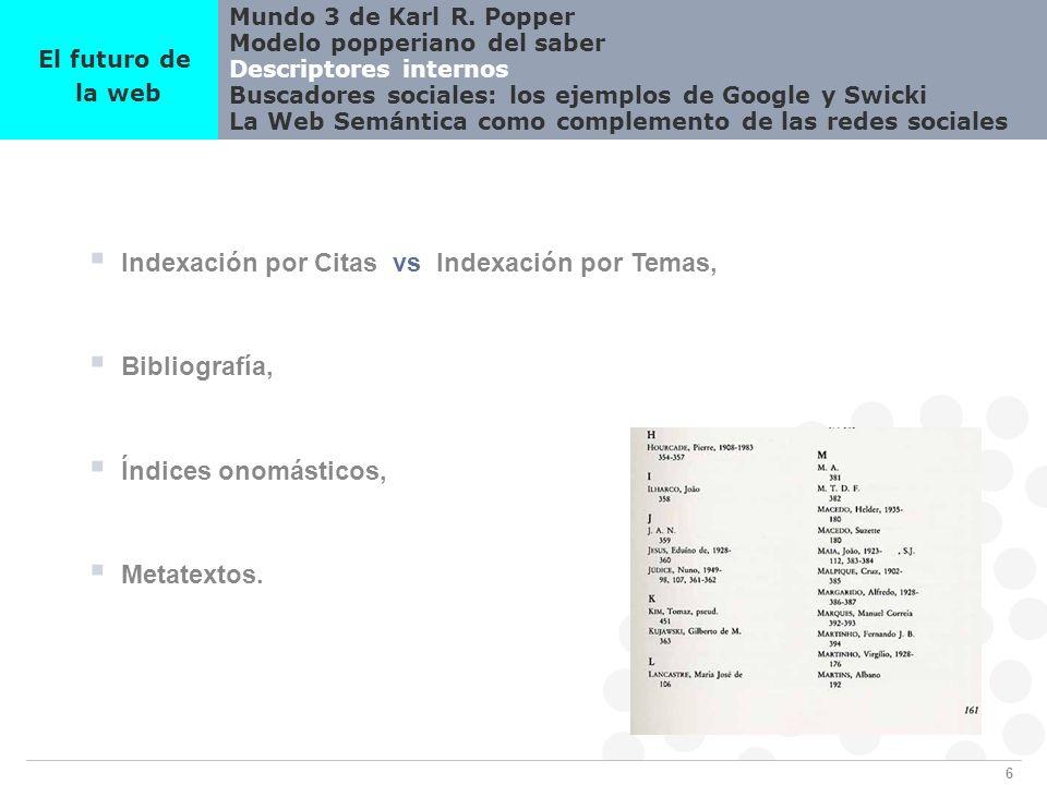 6 Mundo 3 de Karl R. Popper Modelo popperiano del saber Descriptores internos Buscadores sociales: los ejemplos de Google y Swicki La Web Semántica co