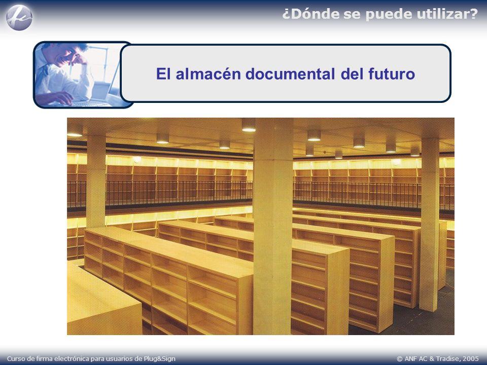 ¿Dónde se puede utilizar? Curso de firma electrónica para usuarios de Plug&Sign © ANF AC & Tradise, 2005 El almacén documental del futuro