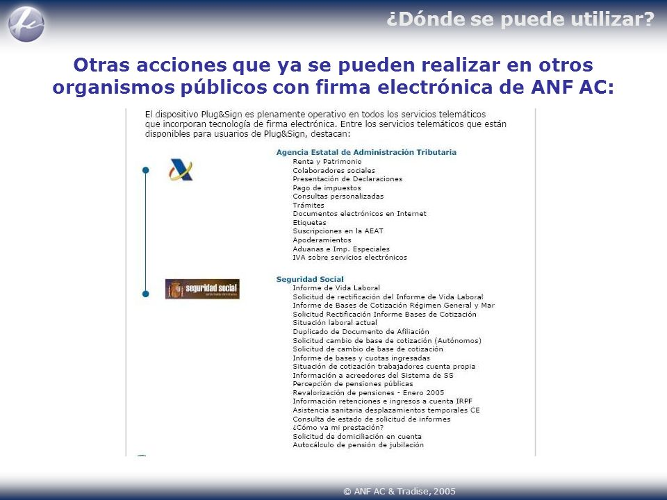 © ANF AC & Tradise, 2005 ¿Dónde se puede utilizar? Otras acciones que ya se pueden realizar en otros organismos públicos con firma electrónica de ANF