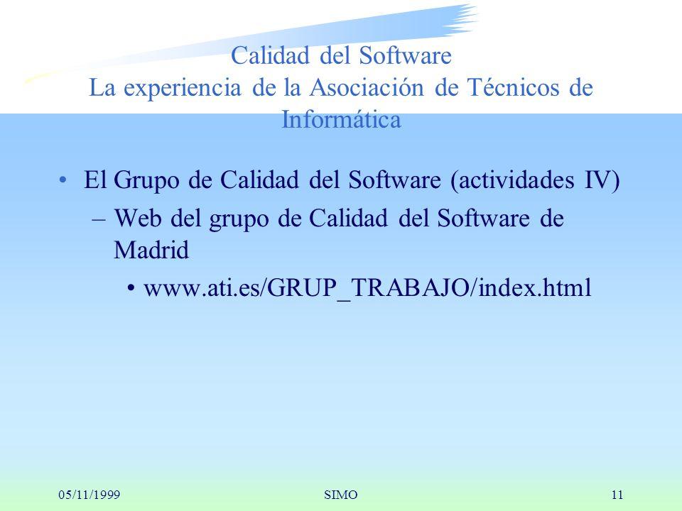 05/11/1999SIMO11 Calidad del Software La experiencia de la Asociación de Técnicos de Informática El Grupo de Calidad del Software (actividades IV) –Web del grupo de Calidad del Software de Madrid www.ati.es/GRUP_TRABAJO/index.html