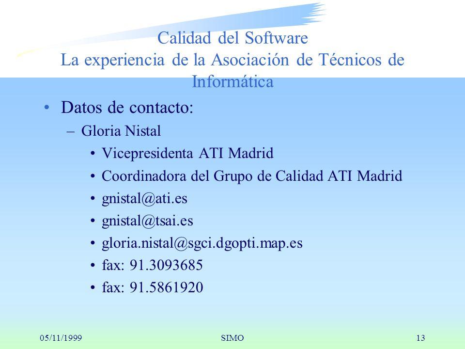 05/11/1999SIMO13 Calidad del Software La experiencia de la Asociación de Técnicos de Informática Datos de contacto: –Gloria Nistal Vicepresidenta ATI Madrid Coordinadora del Grupo de Calidad ATI Madrid gnistal@ati.es gnistal@tsai.es gloria.nistal@sgci.dgopti.map.es fax: 91.3093685 fax: 91.5861920