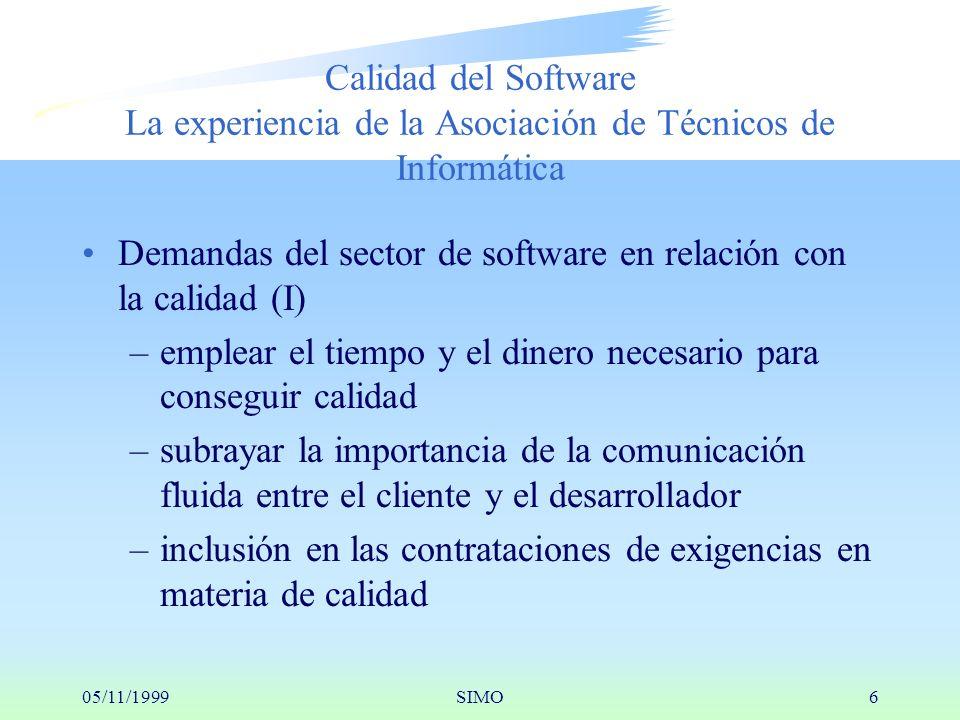 05/11/1999SIMO6 Calidad del Software La experiencia de la Asociación de Técnicos de Informática Demandas del sector de software en relación con la calidad (I) –emplear el tiempo y el dinero necesario para conseguir calidad –subrayar la importancia de la comunicación fluida entre el cliente y el desarrollador –inclusión en las contrataciones de exigencias en materia de calidad