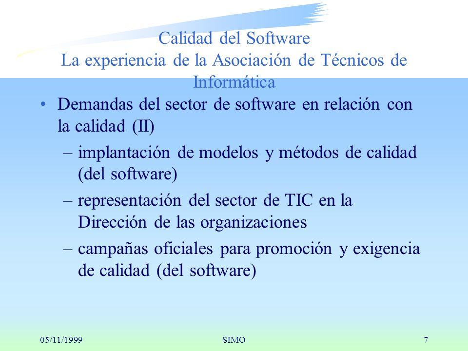 05/11/1999SIMO7 Calidad del Software La experiencia de la Asociación de Técnicos de Informática Demandas del sector de software en relación con la calidad (II) –implantación de modelos y métodos de calidad (del software) –representación del sector de TIC en la Dirección de las organizaciones –campañas oficiales para promoción y exigencia de calidad (del software)