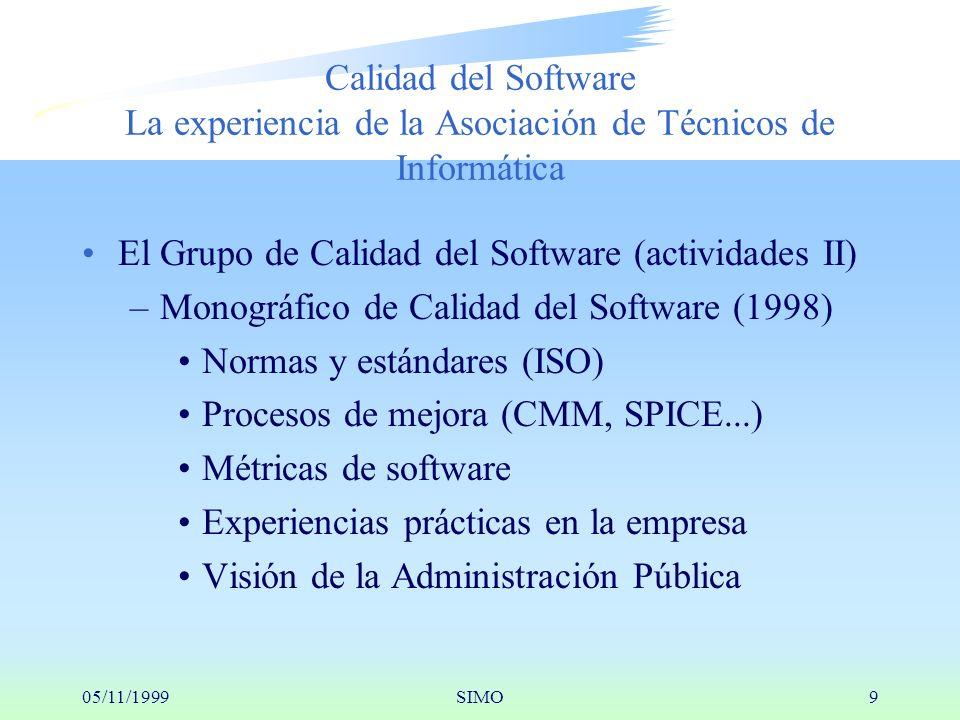 05/11/1999SIMO9 Calidad del Software La experiencia de la Asociación de Técnicos de Informática El Grupo de Calidad del Software (actividades II) –Monográfico de Calidad del Software (1998) Normas y estándares (ISO) Procesos de mejora (CMM, SPICE...) Métricas de software Experiencias prácticas en la empresa Visión de la Administración Pública