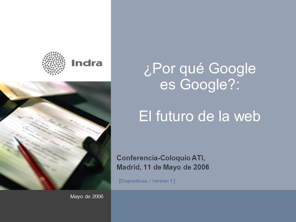 1 ¿Por qué Google es Google?: El futuro de la web Conferencia-Coloquio ATI, Madrid, 11 de Mayo de 2006 Mayo de 2006 ( Área reservada a imagen ) [Diapo