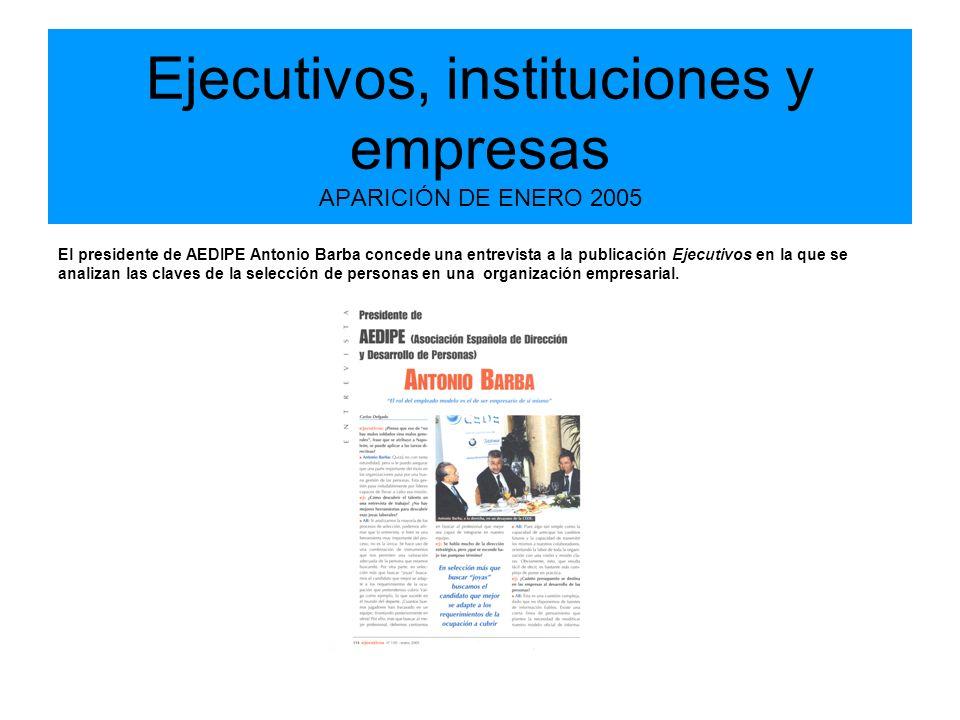 Ejecutivos, instituciones y empresas APARICIÓN DE ENERO 2005 El presidente de AEDIPE Antonio Barba concede una entrevista a la publicación Ejecutivos en la que se analizan las claves de la selección de personas en una organización empresarial.
