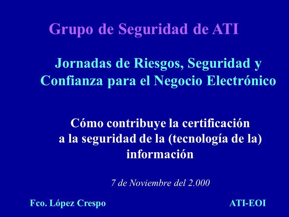 Cómo contribuye la certificación a la seguridad de la (tecnología de la) información 7 de Noviembre del 2.000 Grupo de Seguridad de ATI Jornadas de Ri