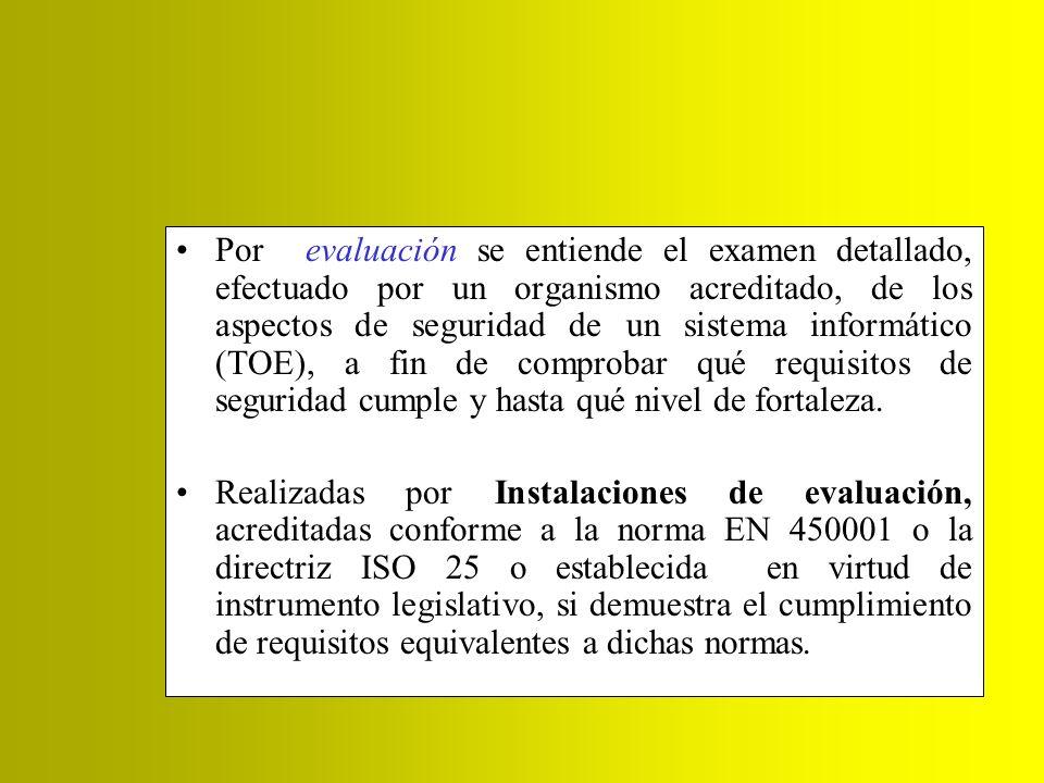 Por evaluación se entiende el examen detallado, efectuado por un organismo acreditado, de los aspectos de seguridad de un sistema informático (TOE), a