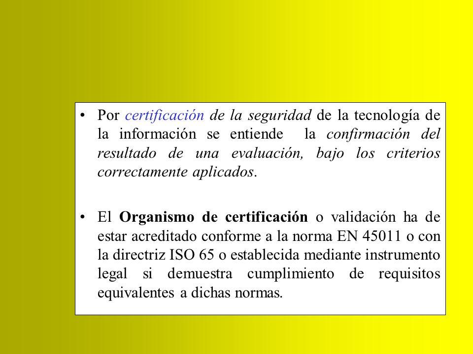 Por certificación de la seguridad de la tecnología de la información se entiende la confirmación del resultado de una evaluación, bajo los criterios c